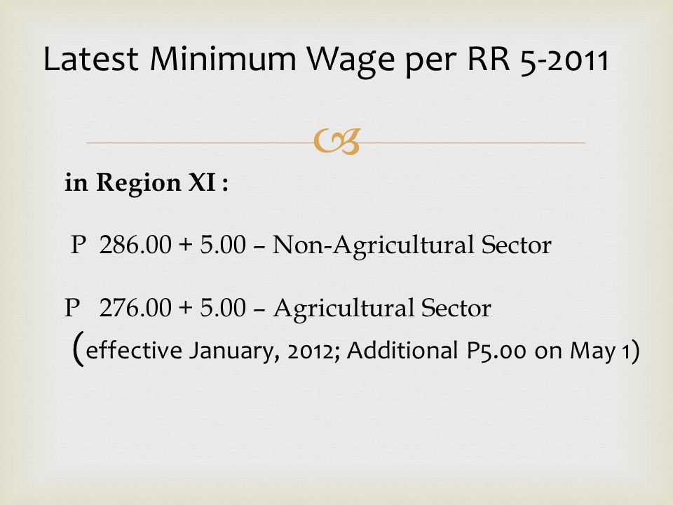  in Region XI : P 286.00 + 5.00 – Non-Agricultural Sector P 276.00 + 5.00 – Agricultural Sector ( effective January, 2012; Additional P5.00 on May 1)