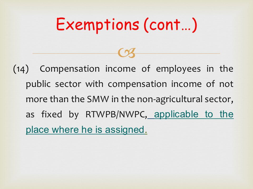  Exemptions (cont…) (14) Compensation income of employees in the public sector with compensation income of not more than the SMW in the non-agricultu