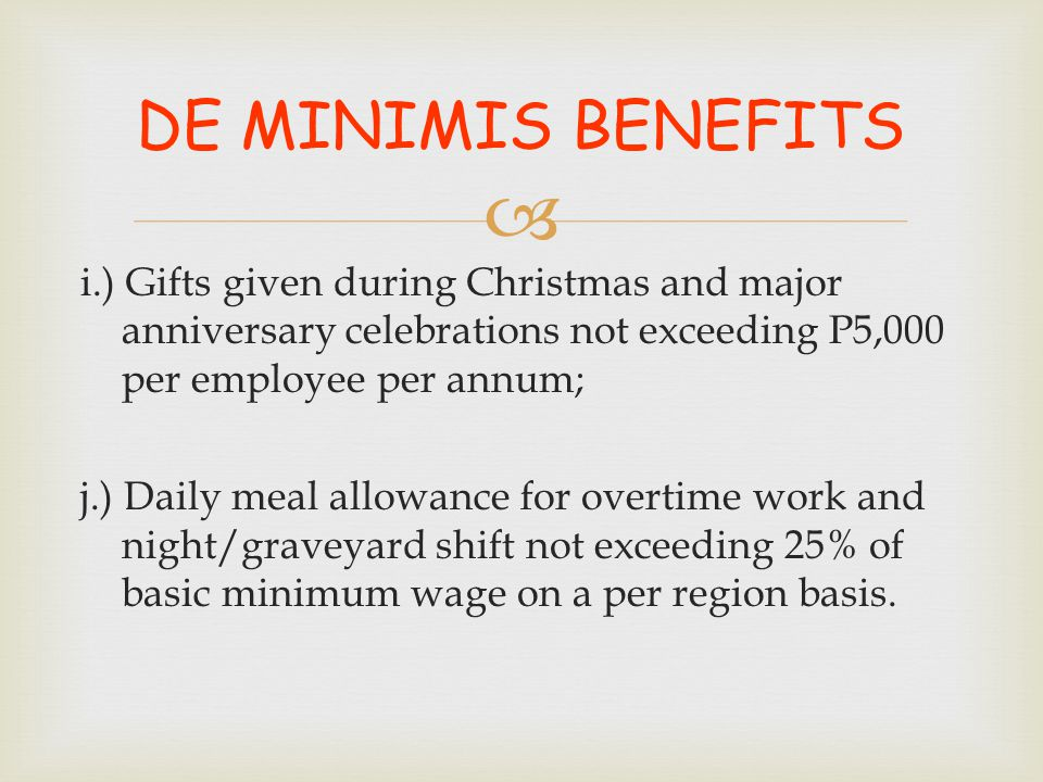  i.) Gifts given during Christmas and major anniversary celebrations not exceeding P5,000 per employee per annum; j.) Daily meal allowance for overti