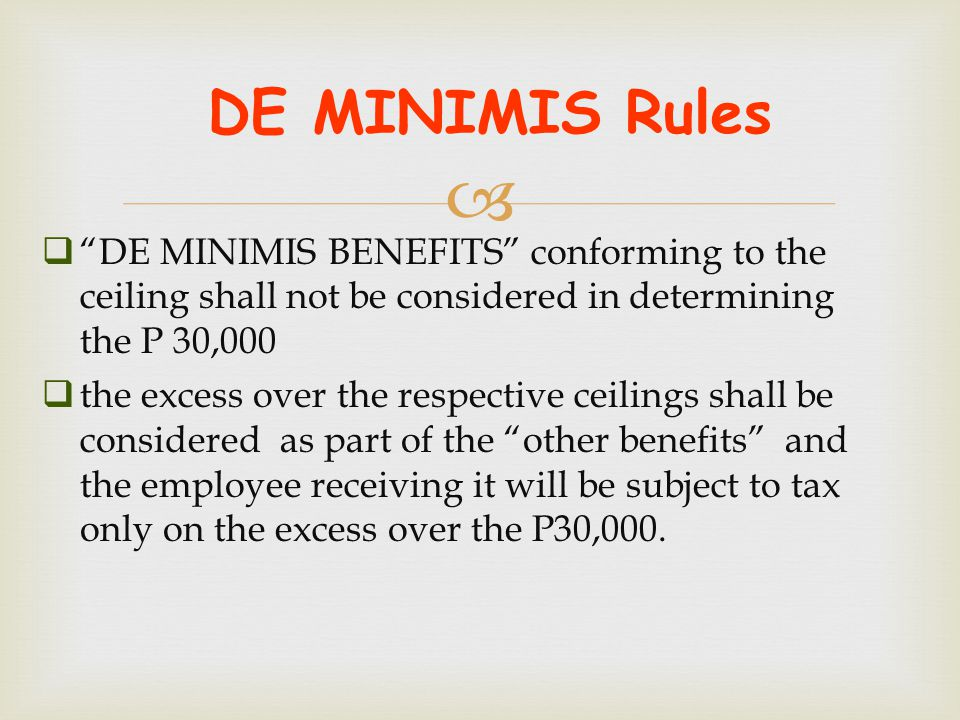 """ DE MINIMIS Rules  """"DE MINIMIS BENEFITS"""" conforming to the ceiling shall not be considered in determining the P 30,000  the excess over the respect"""