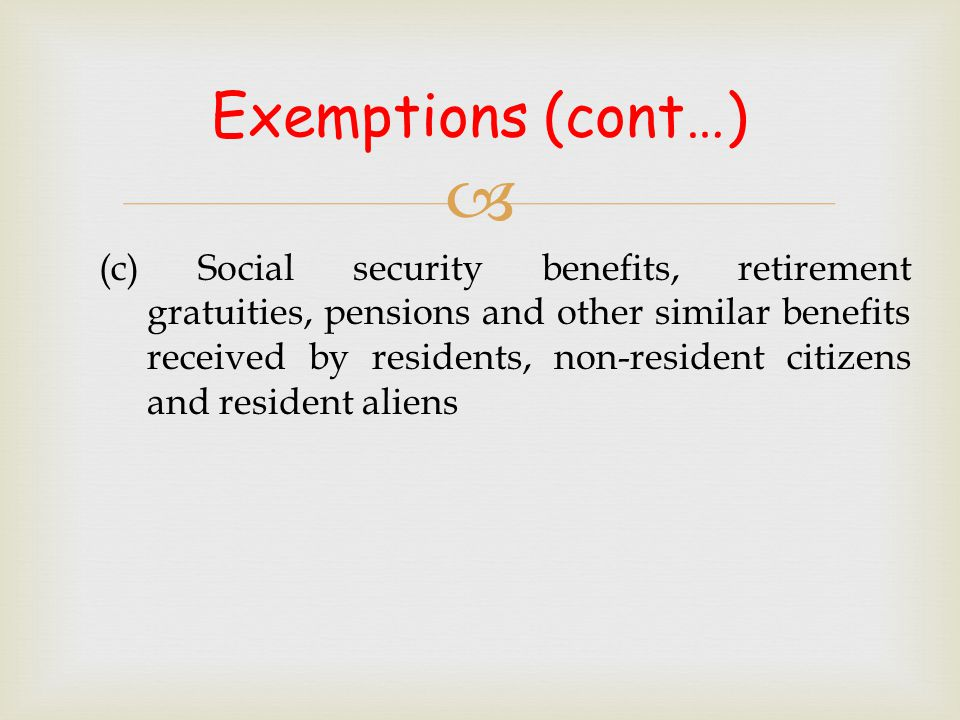  (c) Social security benefits, retirement gratuities, pensions and other similar benefits received by residents, non-resident citizens and resident a