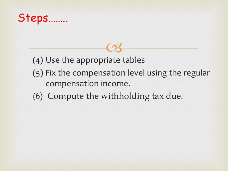  (4) Use the appropriate tables (5) Fix the compensation level using the regular compensation income. (6) Compute the withholding tax due. Steps……..