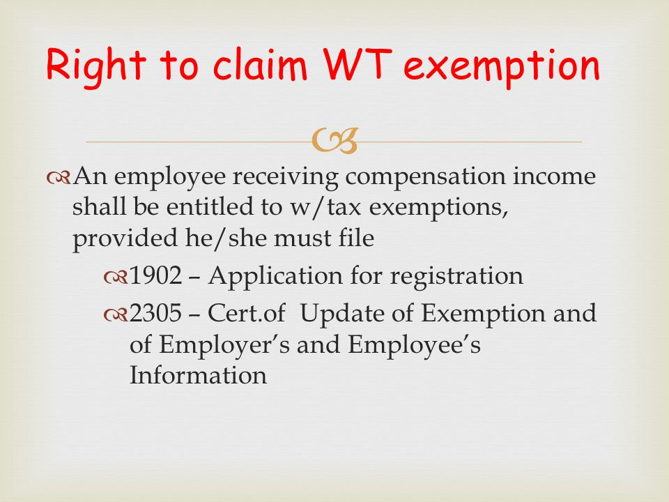  Right to claim WT exemption  An employee receiving compensation income shall be entitled to w/tax exemptions, provided he/she must file  1902 – Ap