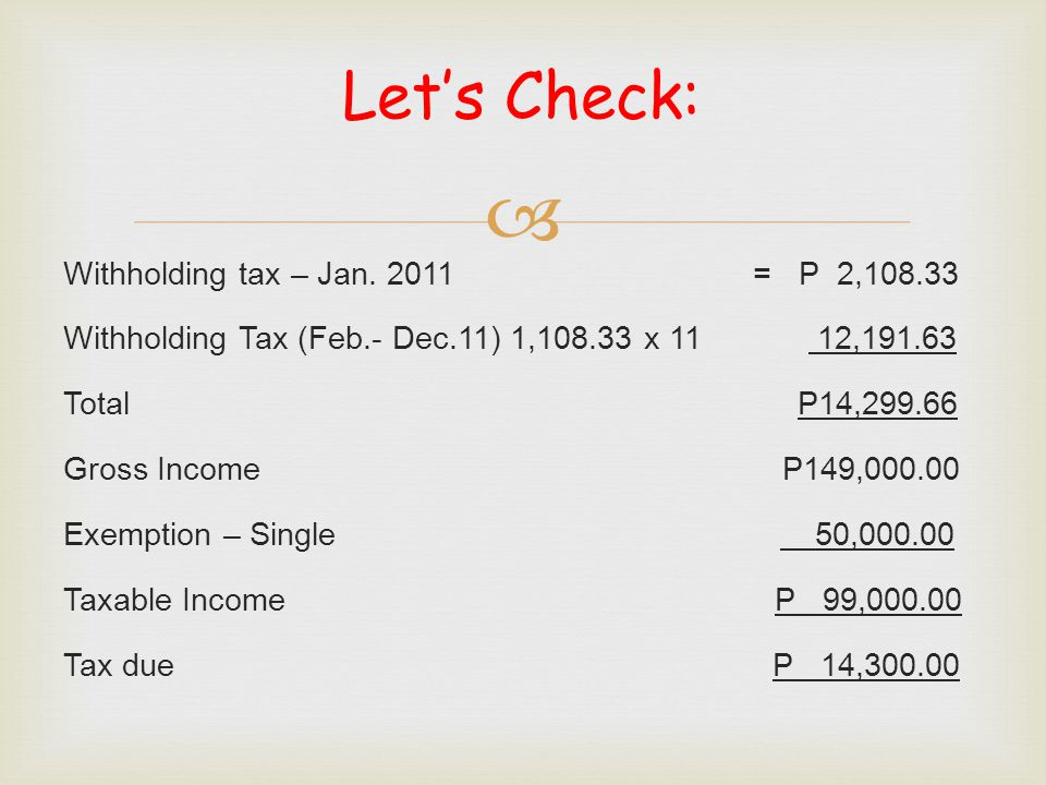  Let's Check: Withholding tax – Jan. 2011 = P 2,108.33 Withholding Tax (Feb.- Dec.11) 1,108.33 x 11 12,191.63 Total P14,299.66 Gross Income P149,000.