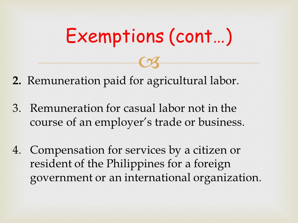  2. Remuneration paid for agricultural labor. 3. Remuneration for casual labor not in the course of an employer's trade or business. 4. Compensation