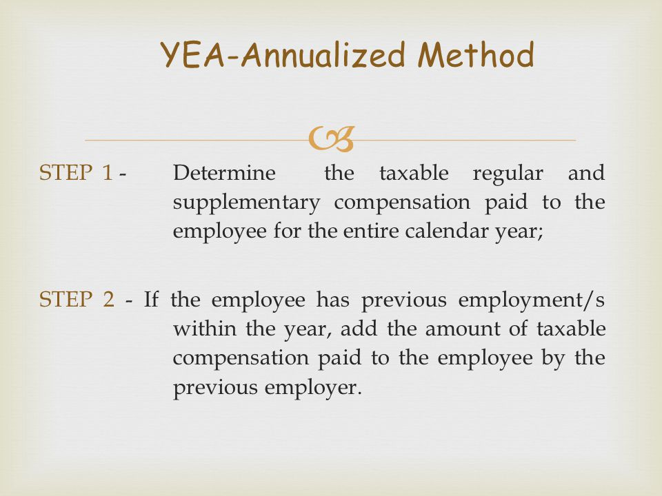  STEP 1 -Determine the taxable regular and supplementary compensation paid to the employee for the entire calendar year; STEP 2 - If the employee has