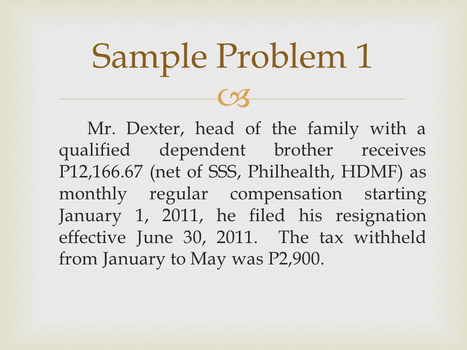  Mr. Dexter, head of the family with a qualified dependent brother receives P12,166.67 (net of SSS, Philhealth, HDMF) as monthly regular compensation