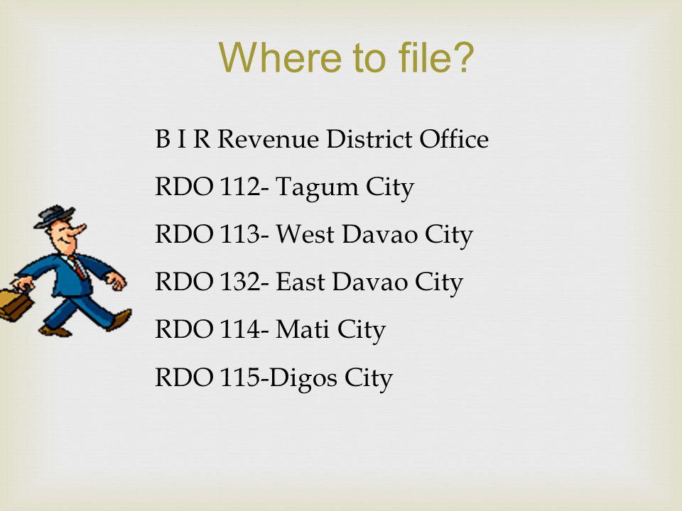 Where to file? B I R Revenue District Office RDO 112- Tagum City RDO 113- West Davao City RDO 132- East Davao City RDO 114- Mati City RDO 115-Digos Ci
