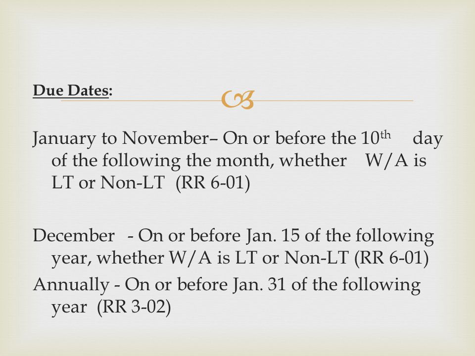  Due Dates: January to November– On or before the 10 th day of the following the month, whether W/A is LT or Non-LT (RR 6-01) December- On or before