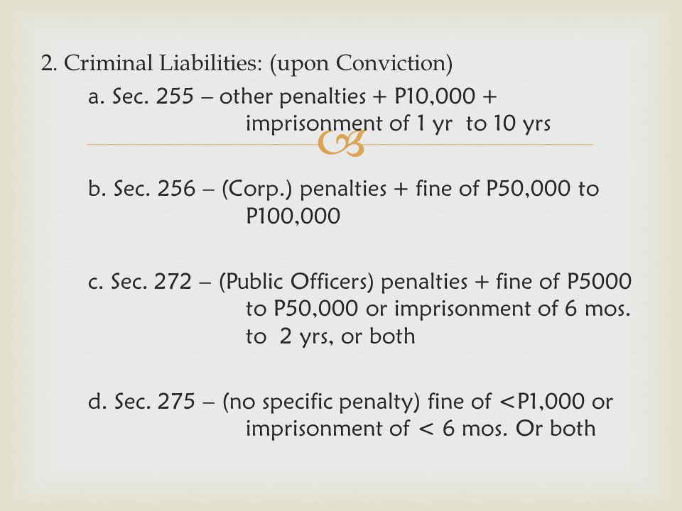  2. Criminal Liabilities: (upon Conviction) a. Sec. 255 – other penalties + P10,000 + imprisonment of 1 yr to 10 yrs b. Sec. 256 – (Corp.) penalties