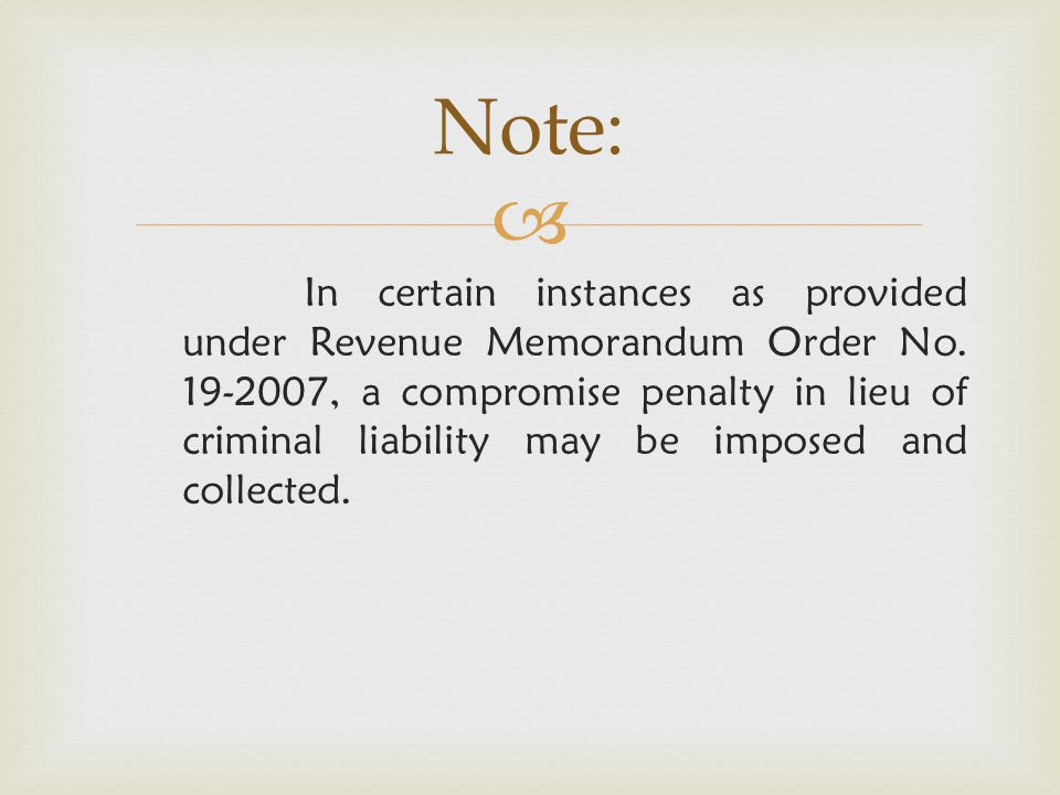  In certain instances as provided under Revenue Memorandum Order No. 19-2007, a compromise penalty in lieu of criminal liability may be imposed and c