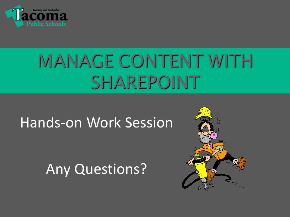 MANAGE CONTENT WITH SHAREPOINT Hands-on Work Session Any Questions