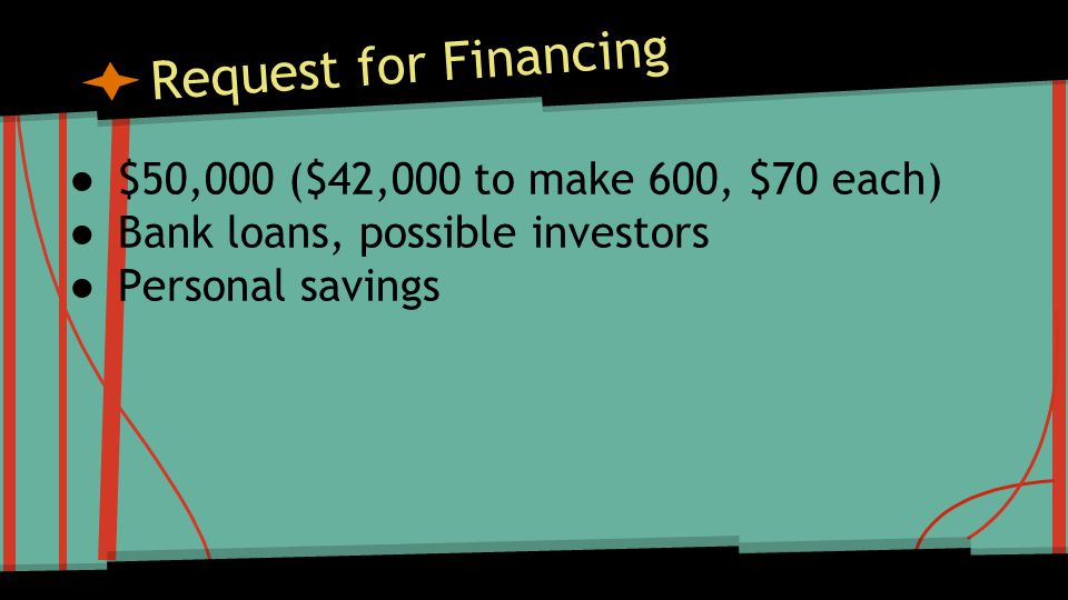 Request for Financing ● $50,000 ($42,000 to make 600, $70 each) ● Bank loans, possible investors ● Personal savings