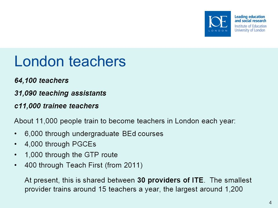 London teachers 64,100 teachers 31,090 teaching assistants c11,000 trainee teachers About 11,000 people train to become teachers in London each year: 6,000 through undergraduate BEd courses 4,000 through PGCEs 1,000 through the GTP route 400 through Teach First (from 2011) At present, this is shared between 30 providers of ITE.