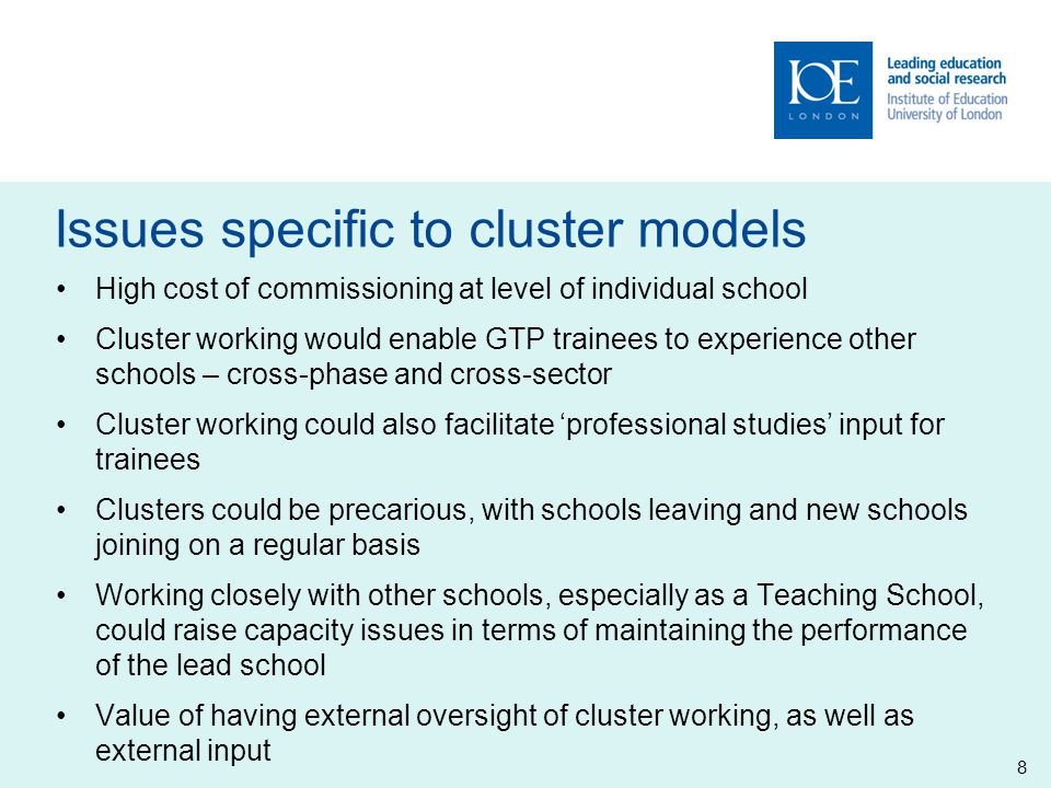 Issues specific to cluster models 8 High cost of commissioning at level of individual school Cluster working would enable GTP trainees to experience other schools – cross-phase and cross-sector Cluster working could also facilitate 'professional studies' input for trainees Clusters could be precarious, with schools leaving and new schools joining on a regular basis Working closely with other schools, especially as a Teaching School, could raise capacity issues in terms of maintaining the performance of the lead school Value of having external oversight of cluster working, as well as external input