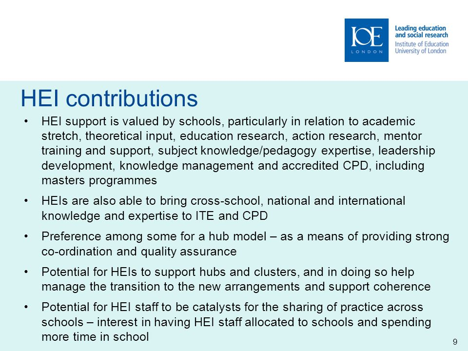 HEI contributions HEI support is valued by schools, particularly in relation to academic stretch, theoretical input, education research, action research, mentor training and support, subject knowledge/pedagogy expertise, leadership development, knowledge management and accredited CPD, including masters programmes HEIs are also able to bring cross-school, national and international knowledge and expertise to ITE and CPD Preference among some for a hub model – as a means of providing strong co-ordination and quality assurance Potential for HEIs to support hubs and clusters, and in doing so help manage the transition to the new arrangements and support coherence Potential for HEI staff to be catalysts for the sharing of practice across schools – interest in having HEI staff allocated to schools and spending more time in school 9