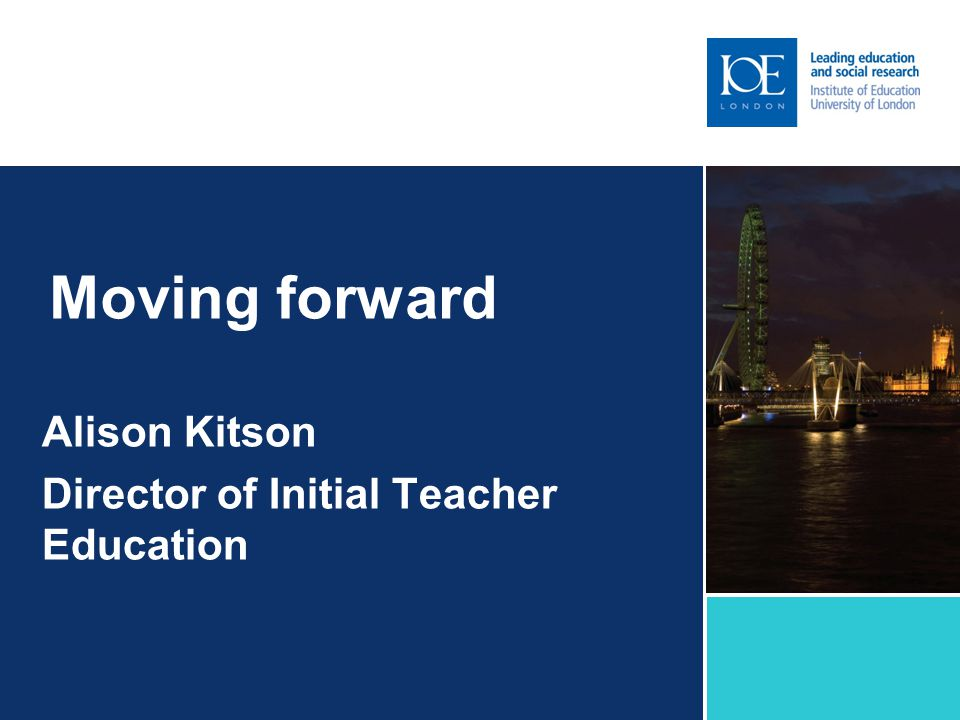 Moving forward Alison Kitson Director of Initial Teacher Education