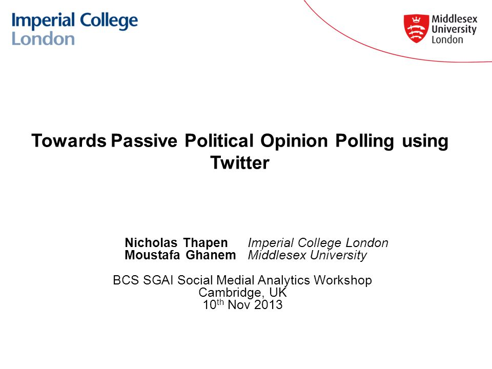 Towards Passive Political Opinion Polling using Twitter Nicholas Thapen Imperial College London Moustafa Ghanem Middlesex University BCS SGAI Social Medial Analytics Workshop Cambridge, UK 10 th Nov 2013