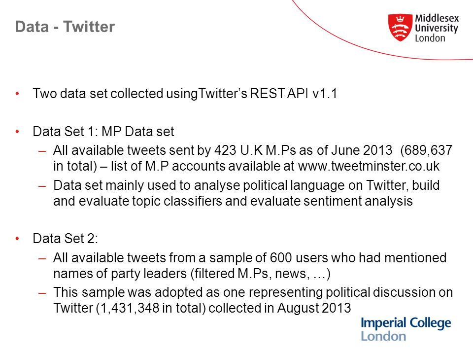 Data - Twitter Two data set collected usingTwitter's REST API v1.1 Data Set 1: MP Data set –All available tweets sent by 423 U.K M.Ps as of June 2013 (689,637 in total) – list of M.P accounts available at   –Data set mainly used to analyse political language on Twitter, build and evaluate topic classifiers and evaluate sentiment analysis Data Set 2: –All available tweets from a sample of 600 users who had mentioned names of party leaders (filtered M.Ps, news, …) –This sample was adopted as one representing political discussion on Twitter (1,431,348 in total) collected in August 2013