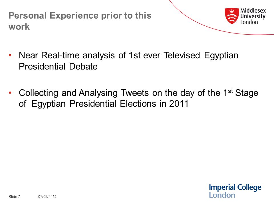 Personal Experience prior to this work Near Real-time analysis of 1st ever Televised Egyptian Presidential Debate Collecting and Analysing Tweets on the day of the 1 st Stage of Egyptian Presidential Elections in 2011 07/09/2014Slide 7
