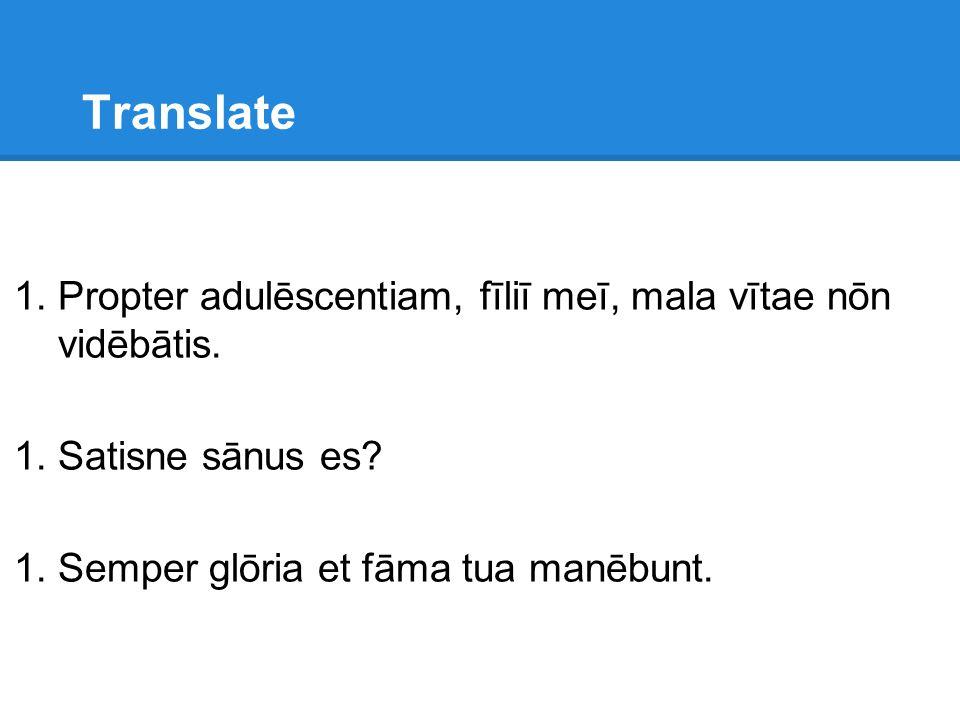 Translate 1.Propter adulēscentiam, fīliī meī, mala vītae nōn vidēbātis. 1.Satisne sānus es? 1.Semper glōria et fāma tua manēbunt.