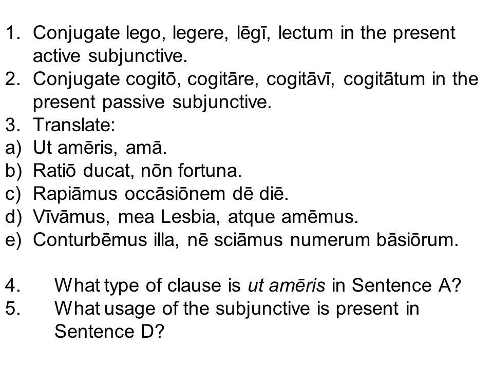 1.Conjugate lego, legere, lēgī, lectum in the present active subjunctive. 2.Conjugate cogitō, cogitāre, cogitāvī, cogitātum in the present passive sub