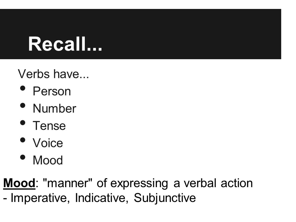 Recall... Verbs have... Person Number Tense Voice Mood Mood: