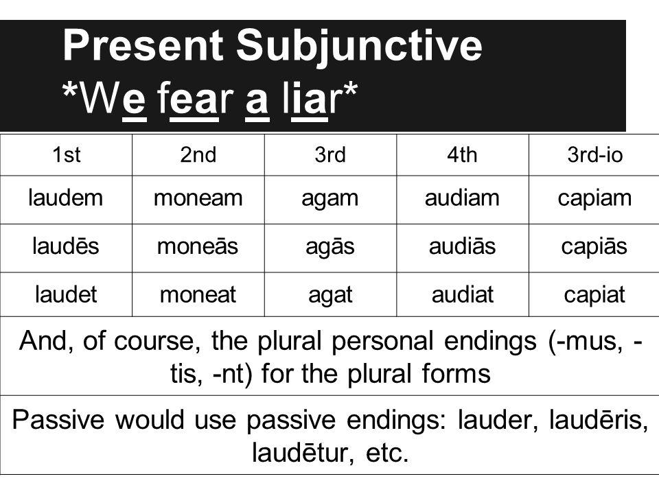 Present Subjunctive *We fear a liar* 1st2nd3rd4th3rd-io laudemmoneamagamaudiamcapiam laudēsmoneāsagāsaudiāscapiās laudetmoneatagataudiatcapiat And, of