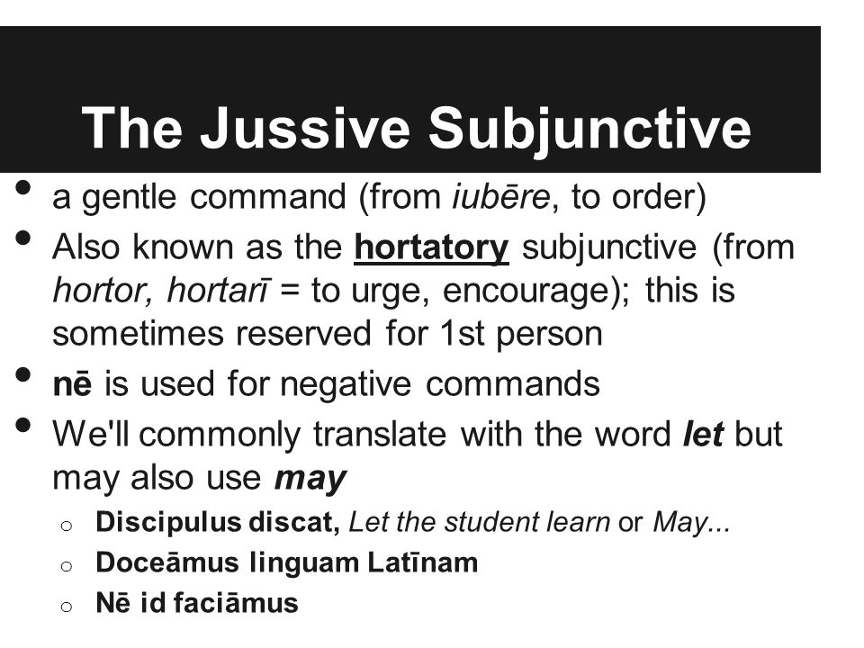 The Jussive Subjunctive a gentle command (from iubēre, to order) Also known as the hortatory subjunctive (from hortor, hortarī = to urge, encourage);