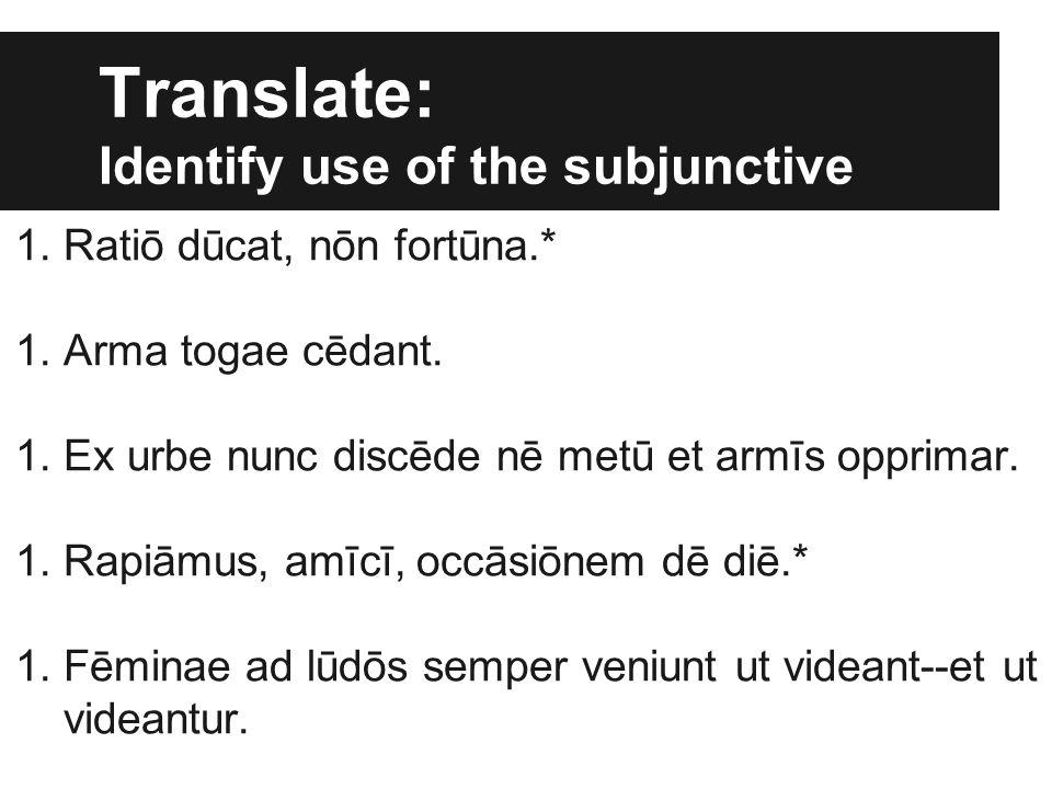 Translate: Identify use of the subjunctive 1.Ratiō dūcat, nōn fortūna.* 1.Arma togae cēdant. 1.Ex urbe nunc discēde nē metū et armīs opprimar. 1.Rapiā