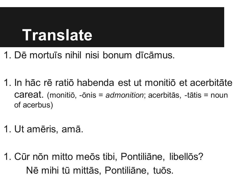 Translate 1.Dē mortuīs nihil nisi bonum dīcāmus. 1.In hāc rē ratiō habenda est ut monitiō et acerbitāte careat. (monitiō, -ōnis = admonition; acerbitā