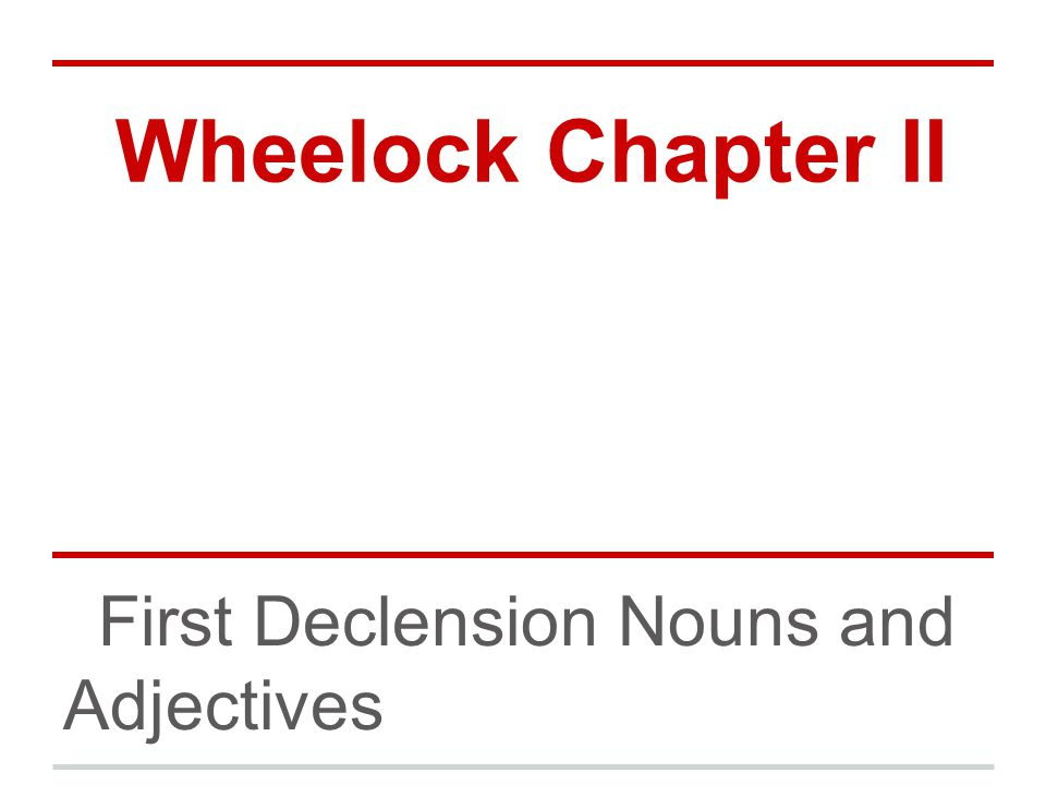 Wheelock Chapter II First Declension Nouns and Adjectives