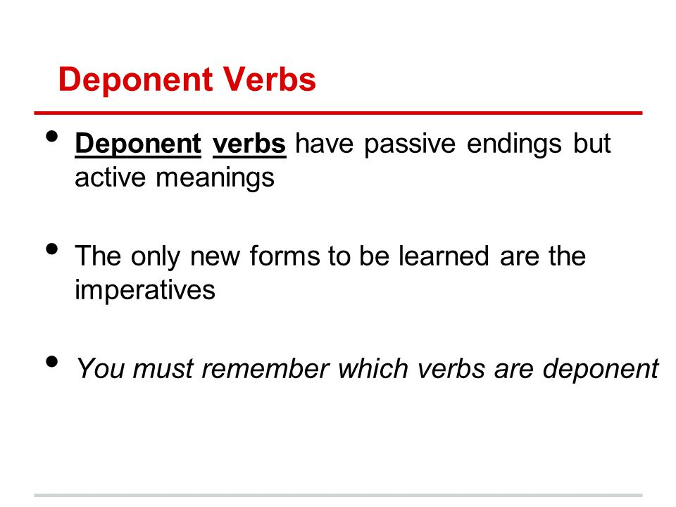 Deponent Verbs Deponent verbs have passive endings but active meanings The only new forms to be learned are the imperatives You must remember which ve
