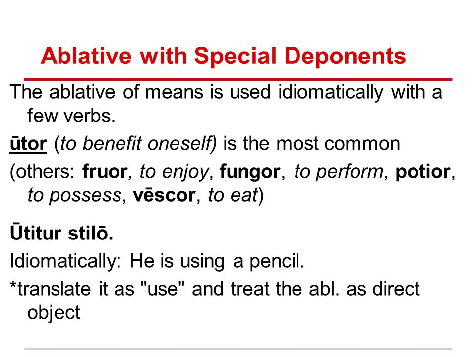 Ablative with Special Deponents The ablative of means is used idiomatically with a few verbs. ūtor (to benefit oneself) is the most common (others: fr