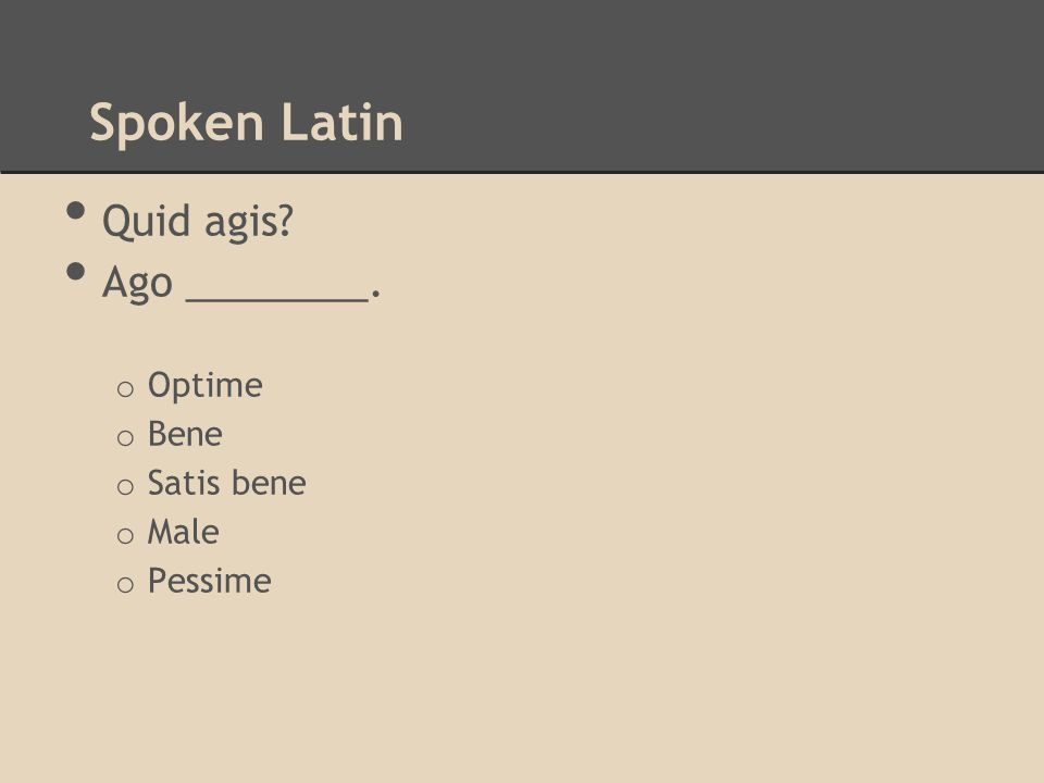 Spoken Latin Quid agis? Ago ________. o Optime o Bene o Satis bene o Male o Pessime