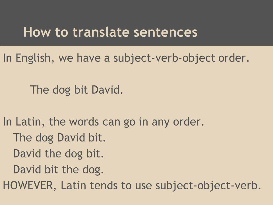 How to translate sentences In English, we have a subject-verb-object order. The dog bit David. In Latin, the words can go in any order. The dog David