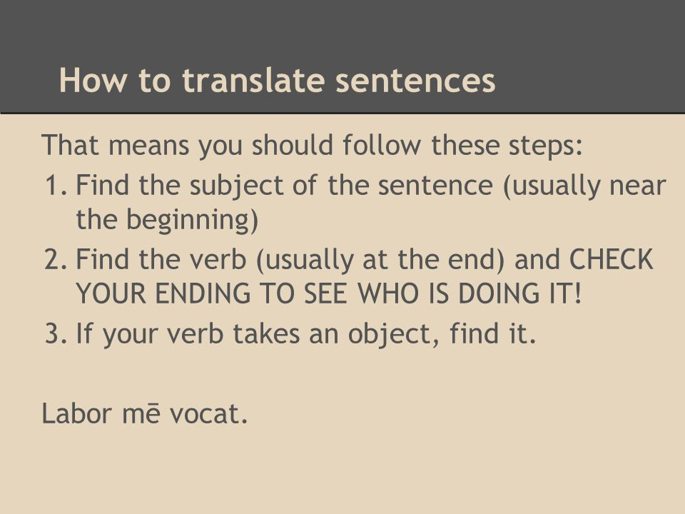 How to translate sentences That means you should follow these steps: 1.Find the subject of the sentence (usually near the beginning) 2.Find the verb (