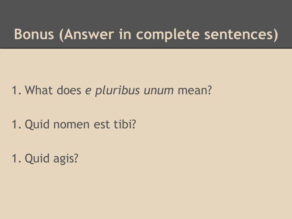 Bonus (Answer in complete sentences) 1.What does e pluribus unum mean? 1.Quid nomen est tibi? 1.Quid agis?
