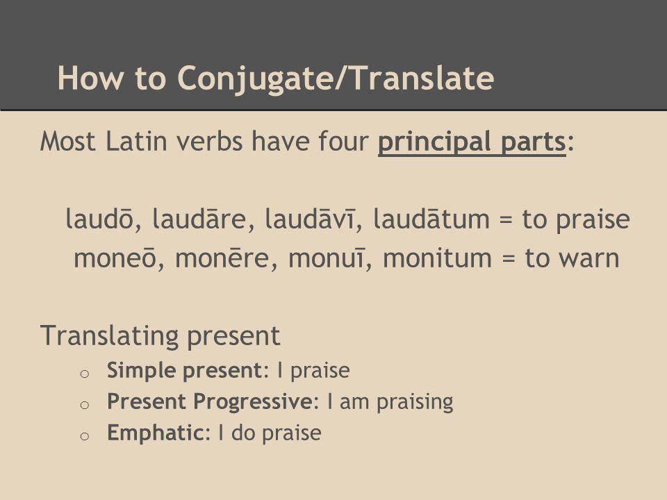 How to Conjugate/Translate Most Latin verbs have four principal parts: laudō, laudāre, laudāvī, laudātum = to praise moneō, monēre, monuī, monitum = t