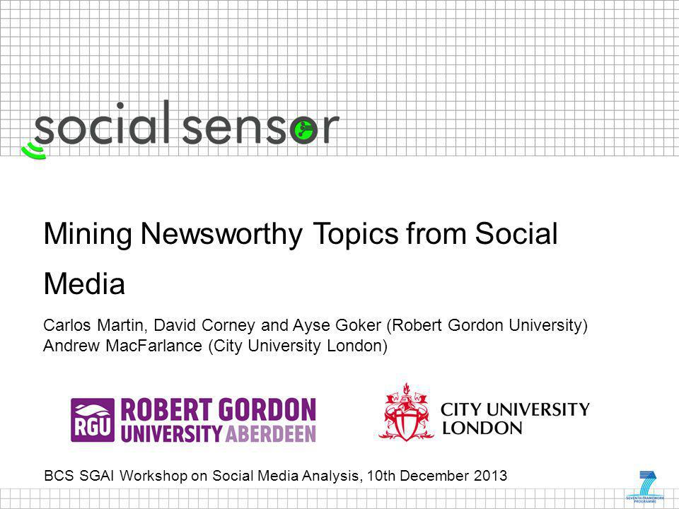 BCS SGAI Workshop on Social Media Analysis, 10th December 2013 Mining Newsworthy Topics from Social Media Carlos Martin, David Corney and Ayse Goker (Robert Gordon University) Andrew MacFarlance (City University London)