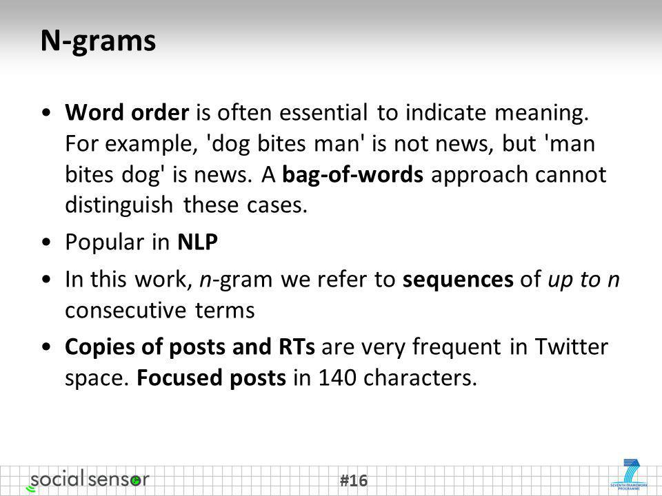 N-grams Word order is often essential to indicate meaning. For example, 'dog bites man' is not news, but 'man bites dog' is news. A bag-of-words appro