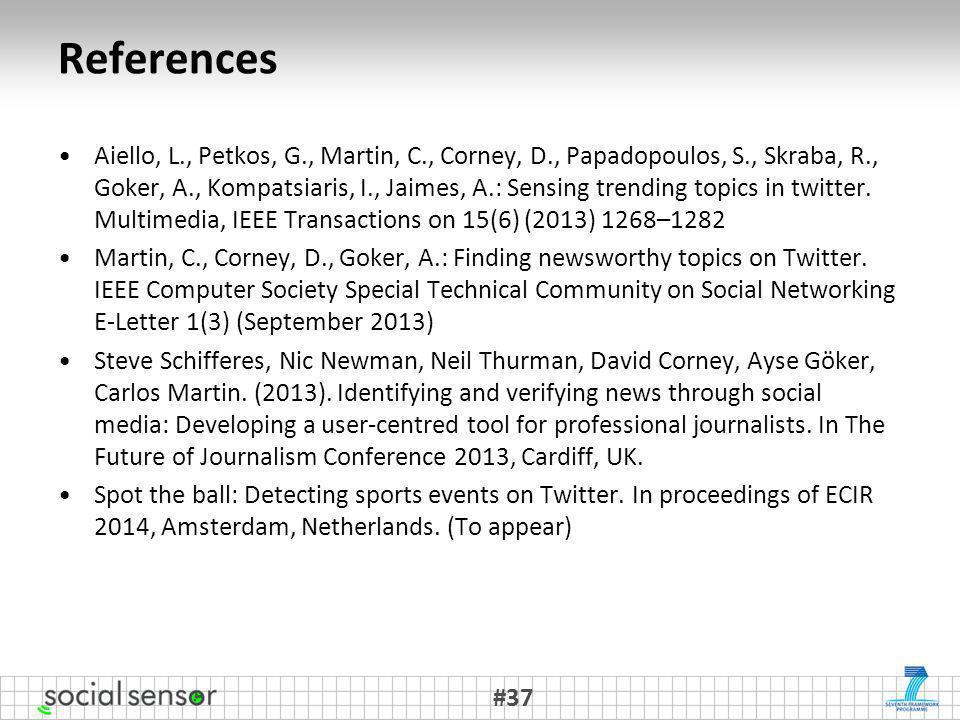 References Aiello, L., Petkos, G., Martin, C., Corney, D., Papadopoulos, S., Skraba, R., Goker, A., Kompatsiaris, I., Jaimes, A.: Sensing trending topics in twitter.