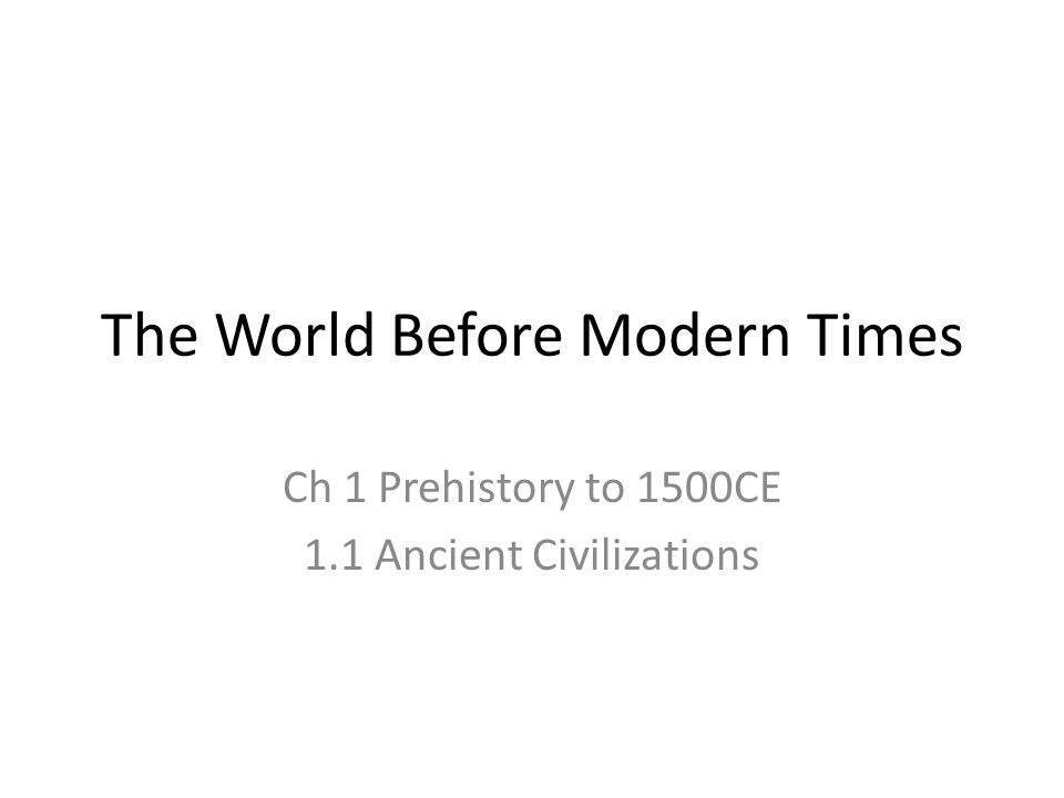 The World Before Modern Times Ch 1 Prehistory to 1500CE 1.1 Ancient Civilizations