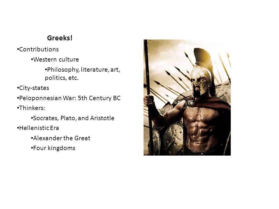 Greeks! Contributions Western culture Philosophy, literature, art, politics, etc. City-states Peloponnesian War: 5th Century BC Thinkers: Socrates, Pl