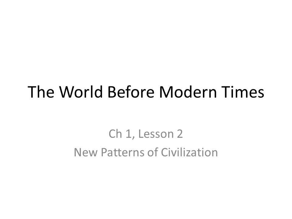 The World Before Modern Times Ch 1, Lesson 2 New Patterns of Civilization