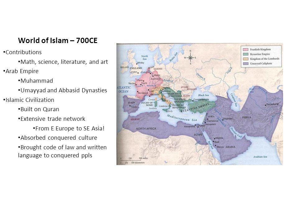 World of Islam – 700CE Contributions Math, science, literature, and art Arab Empire Muhammad Umayyad and Abbasid Dynasties Islamic Civilization Built