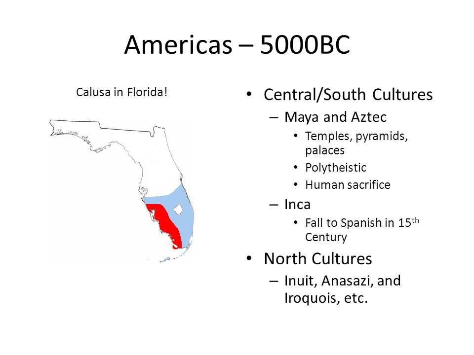 Americas – 5000BC Calusa in Florida! Central/South Cultures – Maya and Aztec Temples, pyramids, palaces Polytheistic Human sacrifice – Inca Fall to Sp