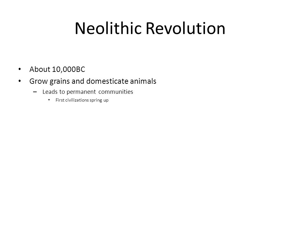 Neolithic Revolution About 10,000BC Grow grains and domesticate animals – Leads to permanent communities First civilizations spring up