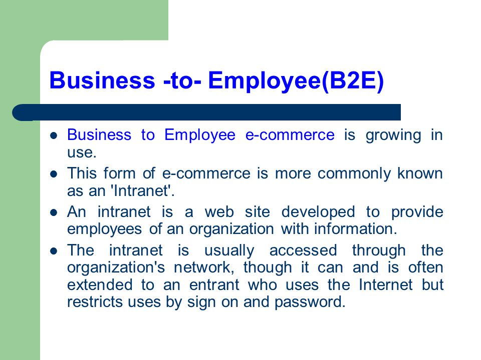 Business -to- Employee(B2E) Business to Employee e-commerce is growing in use. This form of e-commerce is more commonly known as an 'Intranet'. An int