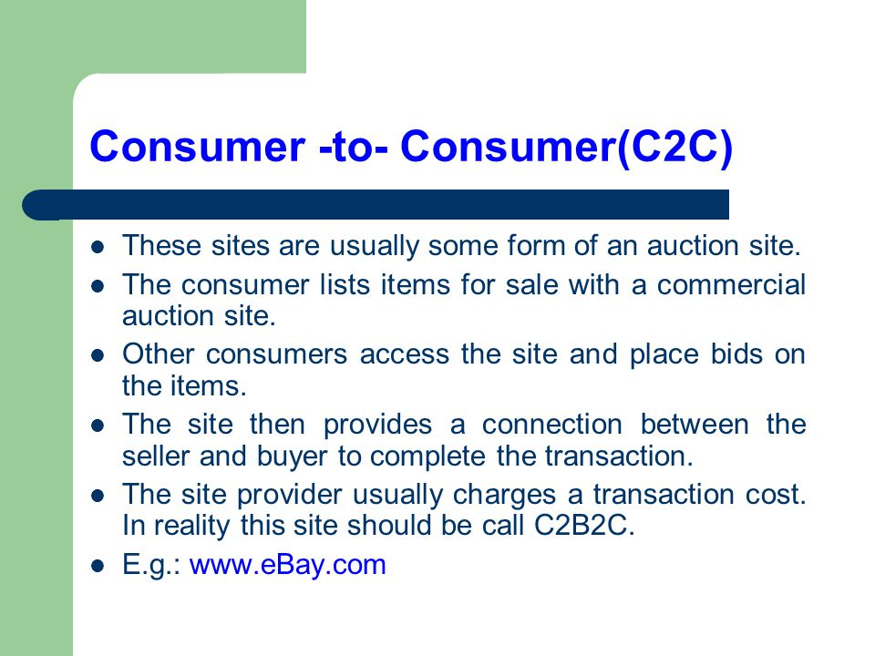 Consumer -to- Consumer(C2C) These sites are usually some form of an auction site. The consumer lists items for sale with a commercial auction site. Ot